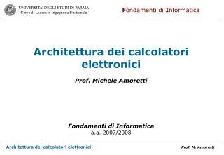 Architettura dei calcolatori elettronici Prof. Michele Amoretti  Fondamenti di Informatica