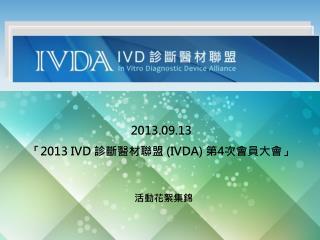 2013.09.13 「 2013 IVD  診斷醫材聯盟  (IVDA)  第 4 次 會員大會 」