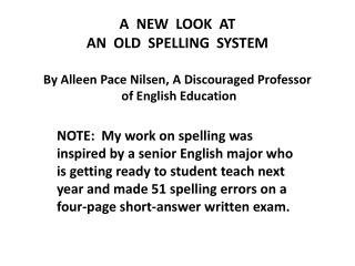 A  NEW  LOOK  AT AN  OLD  SPELLING  SYSTEM  By Alleen Pace Nilsen, A Discouraged Professor  of English Education