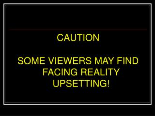CAUTION SOME VIEWERS MAY FIND FACING REALITY UPSETTING!
