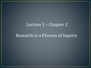 Lecture 2 – Chapter 2 Research is a Process of Inquiry