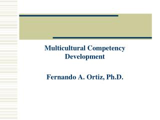 Multicultural Competency Development Fernando A. Ortiz, Ph.D.