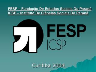 FESP – Fundação De Estudos Sociais Do Paraná ICSP – Instituto De Ciências Sociais Do Paraná