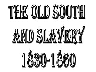 The Old South  and Slavery 1830-1860