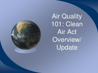 Air Quality 101: Clean Air Act Overview/ Update