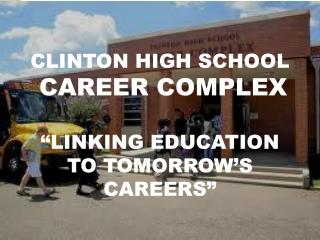 "CLINTON HIGH SCHOOL CAREER COMPLEX ""LINKING EDUCATION TO TOMORROW'S CAREERS"""