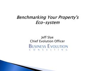 Benchmarking Your Property's  Eco-system Jeff Slye Chief Evolution Officer