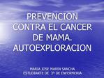 PREVENCION CONTRA EL CANCER DE MAMA. AUTOEXPLORACION   MARIA JOSE MARIN SANCHA ESTUDIANTE DE  3  DE ENFERMERIA