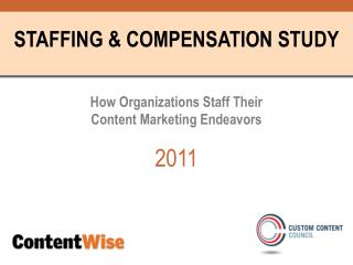 STAFFING & COMPENSATION STUDY How Organizations Staff Their  Content Marketing Endeavors 2011