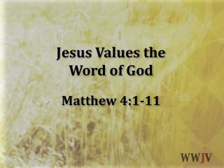 Jesus Values the  Word of God Matthew 4:1-11
