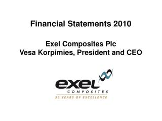 Financial Statements 2010 Exel Composites Plc Vesa Korpimies, President and CEO