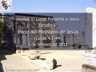 Unidad 1: Lucas Presenta a Jesús Estudio 5:  Inicio del Ministerio de Jesús (Lucas 4.1-44)  1 de febrero de 2011