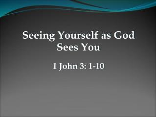 Seeing Yourself as God Sees You 1 John 3: 1-10
