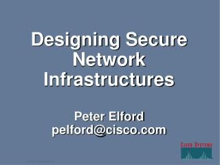 Designing Secure Network Infrastructures Peter Elford pelford@cisco