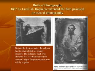 Birth of Photography 1837 by Louis M. Daguerre invented the first practical process of photography