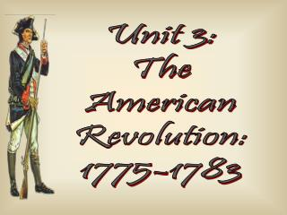 Unit 3: The American Revolution: 1775-1783