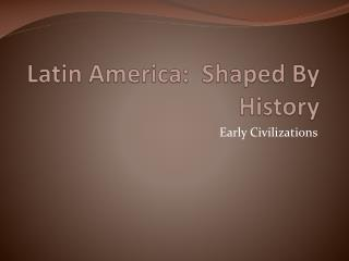 Latin America:  Shaped By History