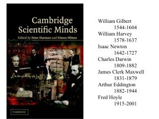 William Gilbert 	1544-1604 William Harvey 	1578-1637 Isaac Newton 	1642-1727 Charles Darwin