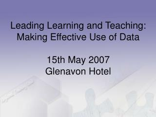 Leading Learning and Teaching:  Making Effective Use of Data 15th May 2007 Glenavon Hotel