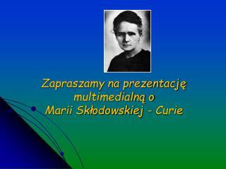 Zapraszamy na prezentację multimedialną o Marii Skłodowskiej - Curie