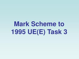 Mark Scheme to 1995 UE(E) Task 3