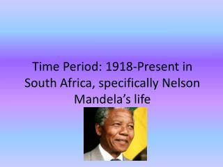 Time Period: 1918-Present in South Africa, specifically Nelson Mandela's life