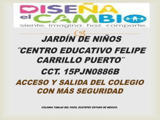 JARDÍN DE NIÑOS ¨CENTRO EDUCATIVO FELIPE CARRILLO PUERTO¨ CCT. 15PJN0886B