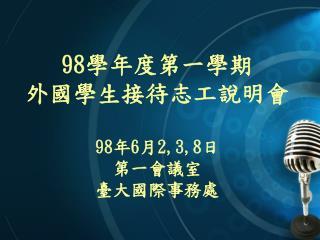 98 學年度第一學期 外國學生接待志工說明會 98 年 6 月 2,3,8 日 第一會議室 臺大國際事務處