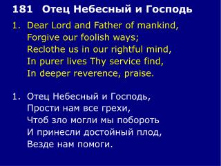 1.	Dear Lord and Father of mankind, 	Forgive our foolish ways; 	Reclothe us in our rightful mind,
