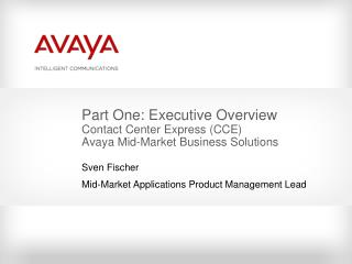 Part One: Executive Overview Contact Center Express (CCE) Avaya Mid-Market Business Solutions