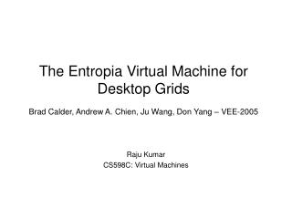 The Entropia Virtual Machine for Desktop Grids  Brad Calder, Andrew A. Chien, Ju Wang, Don Yang   VEE-2005