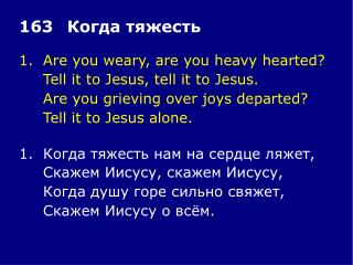1.	Are you weary, are you heavy hearted? 	Tell it to Jesus, tell it to Jesus.