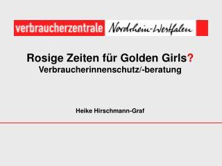 Rosige Zeiten für Golden Girls ? Verbraucherinnenschutz/-beratung Heike Hirschmann-Graf