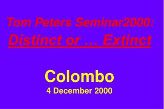 Tom Peters Seminar2000: Distinct or … Extinct Colombo 4 December 2000
