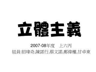2007-08 年度 上六丙 組員 : 招瑋奇 , 陳諾行 , 蔡文諾 , 鄭偉權 , 甘卓東