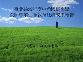 臺北縣 99 年度中角國民小學 教師專業生態教育社群成果報告