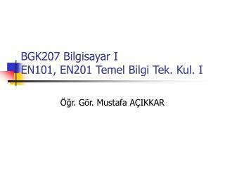BGK207 Bilgisayar I EN101, EN201 Temel Bilgi Tek. Kul. I