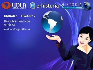 UNIDAD 1 – TEMA Nº 2 Descubrimiento de América Adrián Villegas Dianta