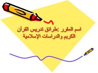 اسم المقرر :طرائق تدريس القرآن الكريم والدراسات الإسلامية