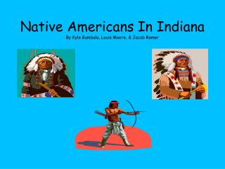 Native Americans In Indiana   By Kyle Bumbala, Louis Moore, & Jacob Ramer