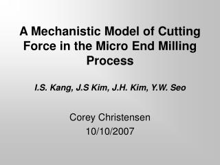 A Mechanistic Model of Cutting Force in the Micro End Milling Process I.S. Kang, J.S Kim, J.H. Kim, Y.W. Seo