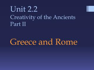 Unit 2.2 Creativity of the Ancients Part II Greece and Rome