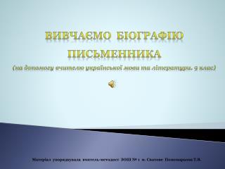 Вивчаємо біографію письменника ( на допомогу вчителю української мови та літератури . 9 клас )