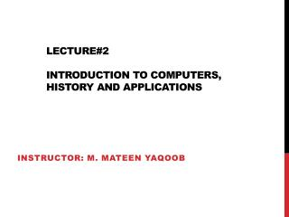 Lecture#2 Introduction to Computers, HISTORY AND applications