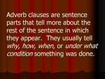 Adverb clauses are sentence parts that tell more about the rest of the sentence in which they appear.  They usually tell