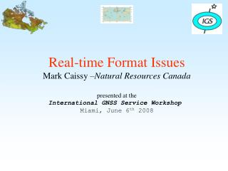 Real-time Format Issues Mark Caissy  Natural Resources Canada  presented at the International GNSS Service Workshop  Mia