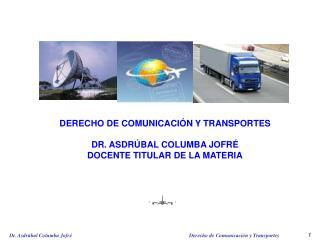 DERECHO DE COMUNICACIÓN Y TRANSPORTES DR. ASDRÚBAL COLUMBA JOFRÉ  DOCENTE TITULAR DE LA MATERIA