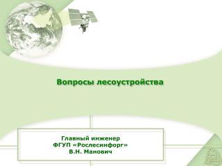 Главный инженер ФГУП «Рослесинфорг» В.Н. Манович