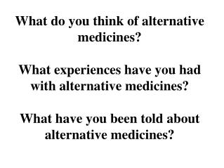 What do you think of alternative medicines? What experiences have you had with alternative medicines? What have you been