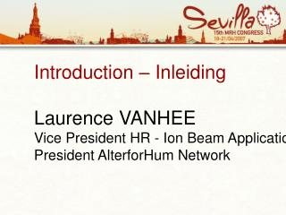 Introduction   Inleiding  Laurence VANHEE Vice President HR - Ion Beam Applications IBA President AlterforHum Network